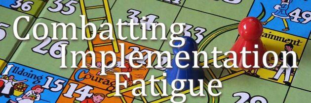 Combatting Implementation Fatigue